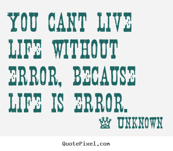 You cant live life without error, because life is error